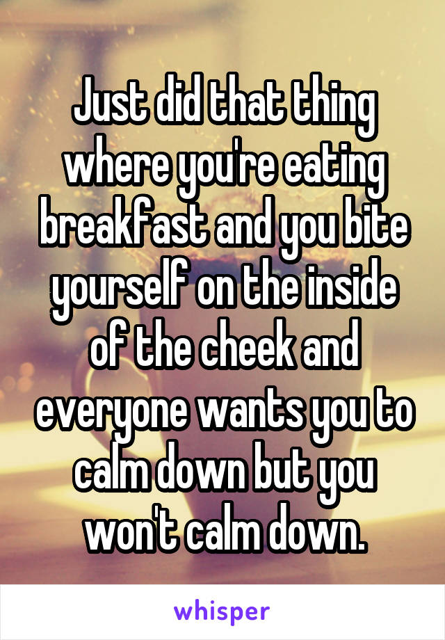 Just did that thing where you're eating breakfast and you bite yourself on the inside of the cheek and everyone wants you to calm down but you won't calm down.