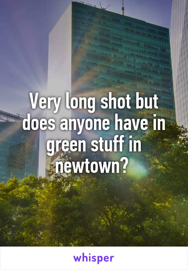 Very long shot but does anyone have in green stuff in newtown?