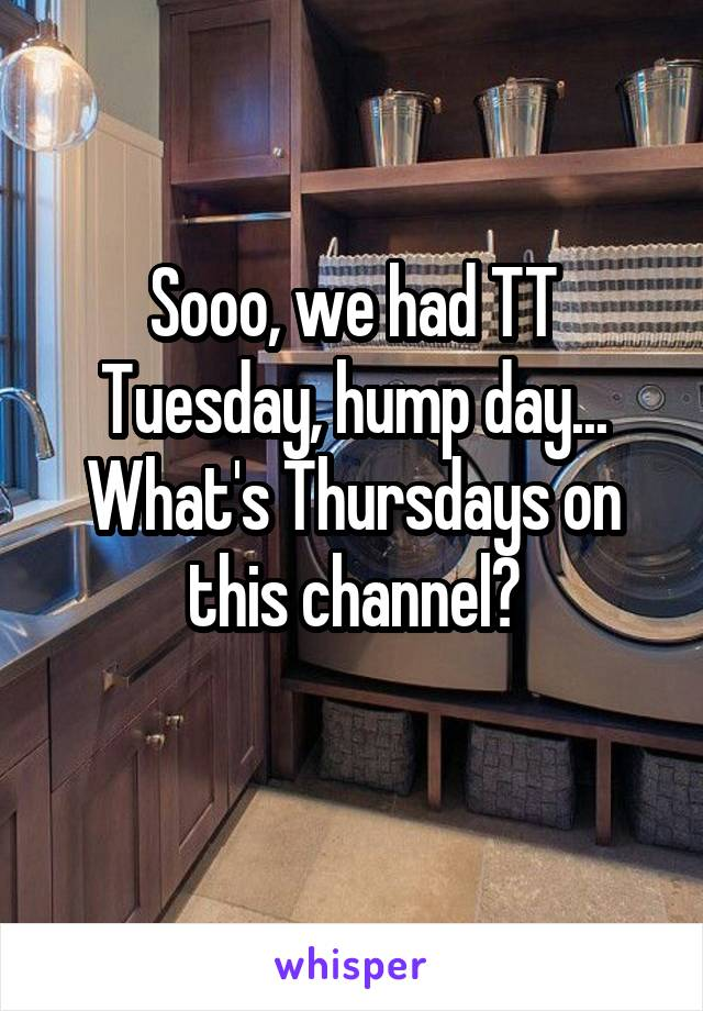 Sooo, we had TT Tuesday, hump day... What's Thursdays on this channel?