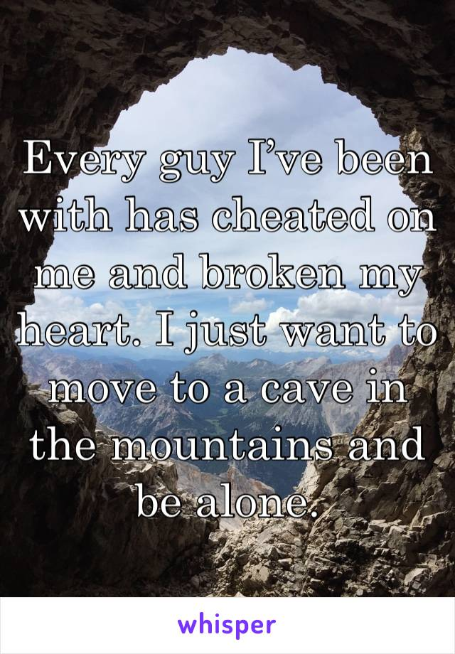 Every guy I've been with has cheated on me and broken my heart. I just want to move to a cave in the mountains and be alone.