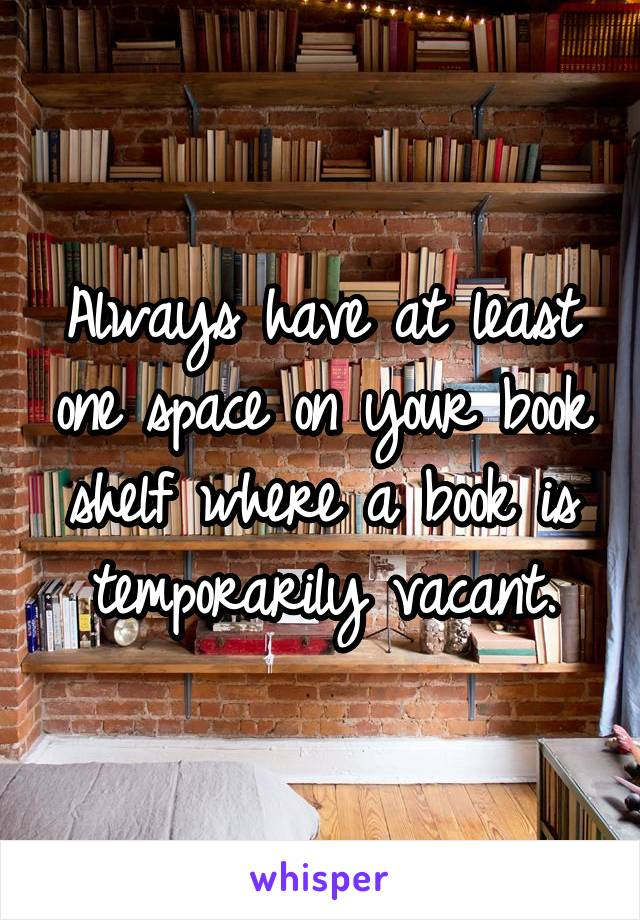 Always have at least one space on your book shelf where a book is temporarily vacant.
