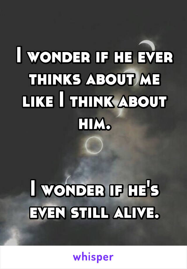 I wonder if he ever thinks about me like I think about him.   I wonder if he's even still alive.