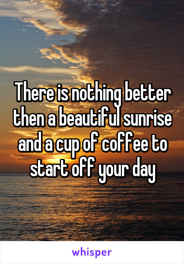 There is nothing better then a beautiful sunrise and a cup of coffee to start off your day