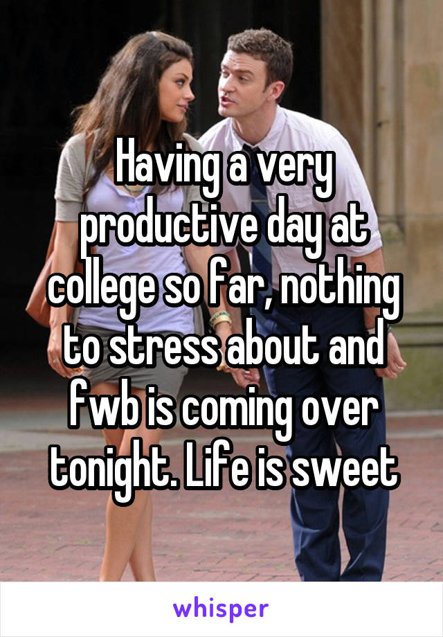 Having a very productive day at college so far, nothing to stress about and fwb is coming over tonight. Life is sweet