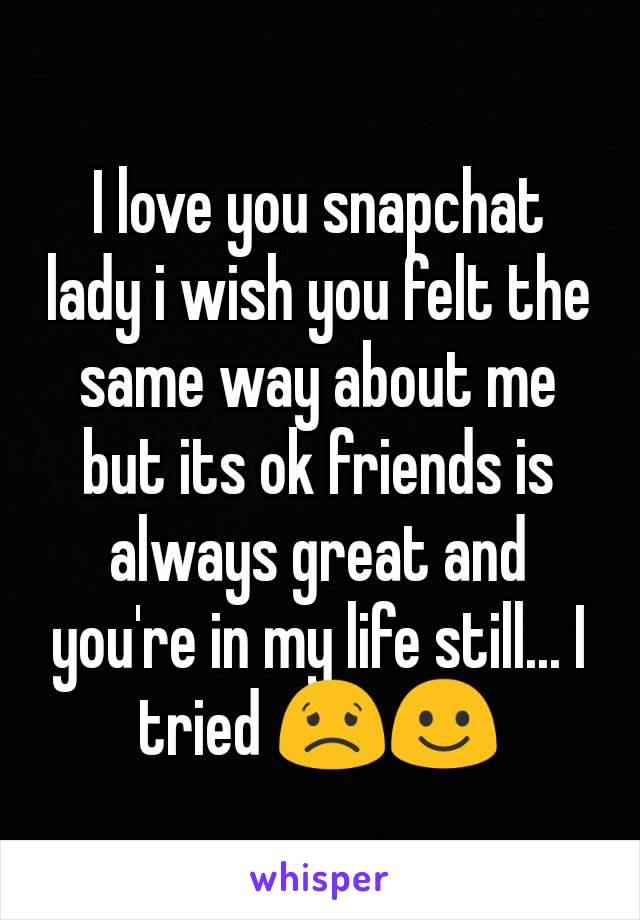 I love you snapchat lady i wish you felt the same way about me but its ok friends is always great and you're in my life still... I tried 😟☺