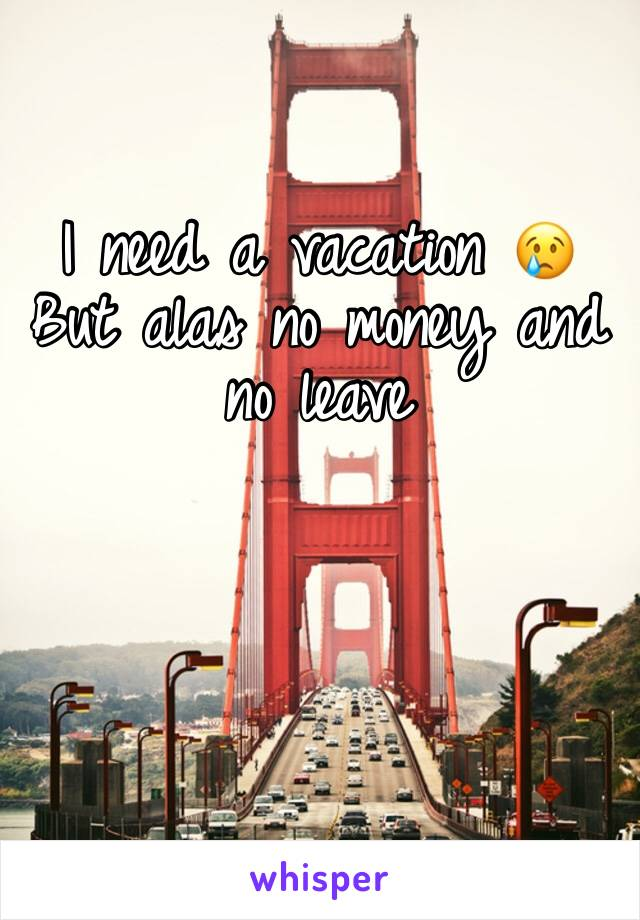 I need a vacation 😢 But alas no money and no leave