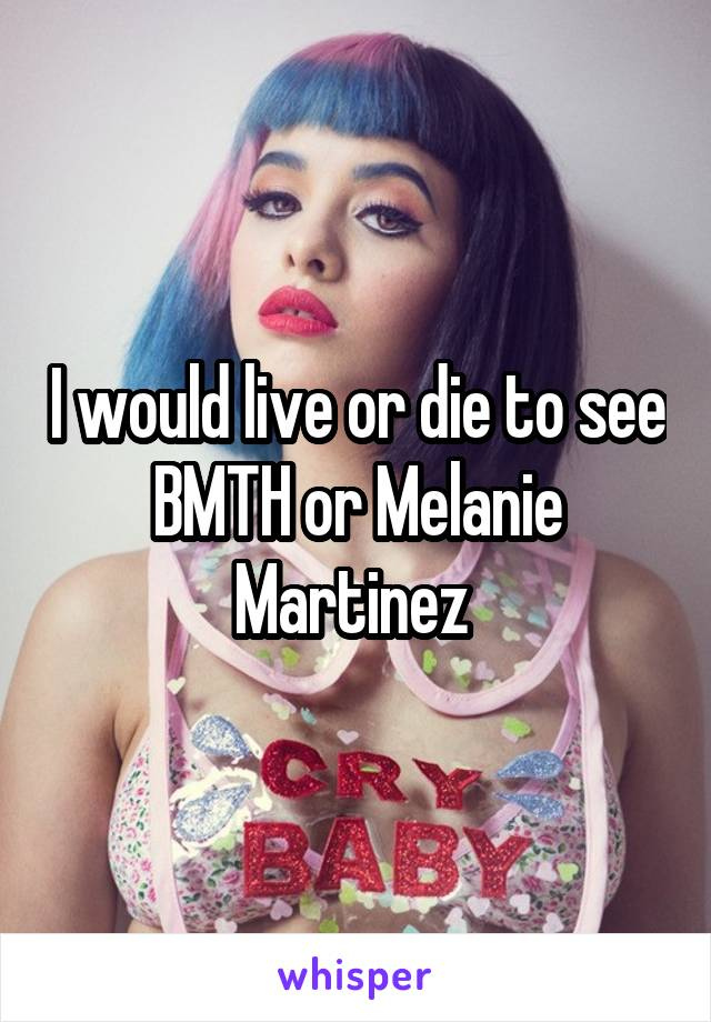I would live or die to see BMTH or Melanie Martinez