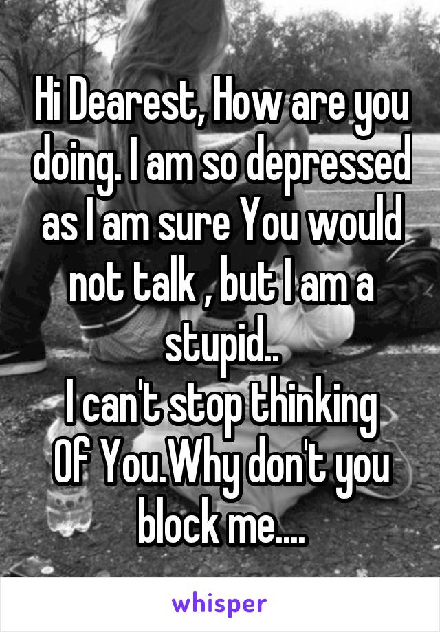 Hi Dearest, How are you doing. I am so depressed as I am sure You would not talk , but I am a stupid.. I can't stop thinking Of You.Why don't you block me....