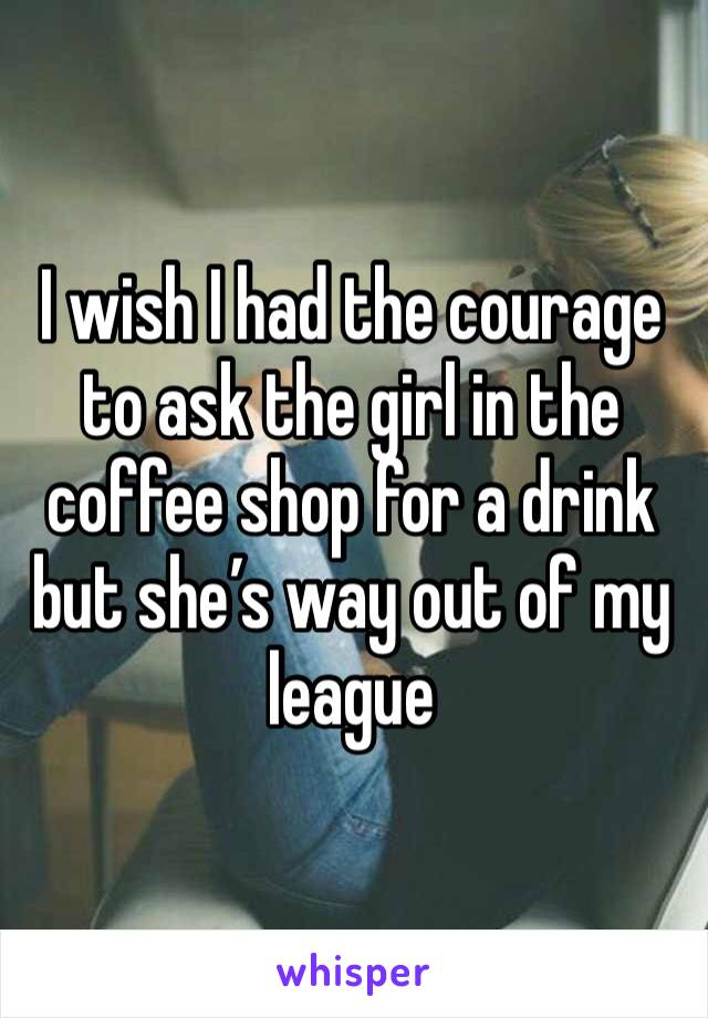 I wish I had the courage to ask the girl in the coffee shop for a drink but she's way out of my league