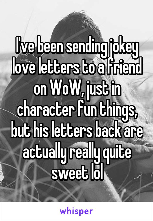 I've been sending jokey love letters to a friend on WoW, just in character fun things, but his letters back are actually really quite sweet lol