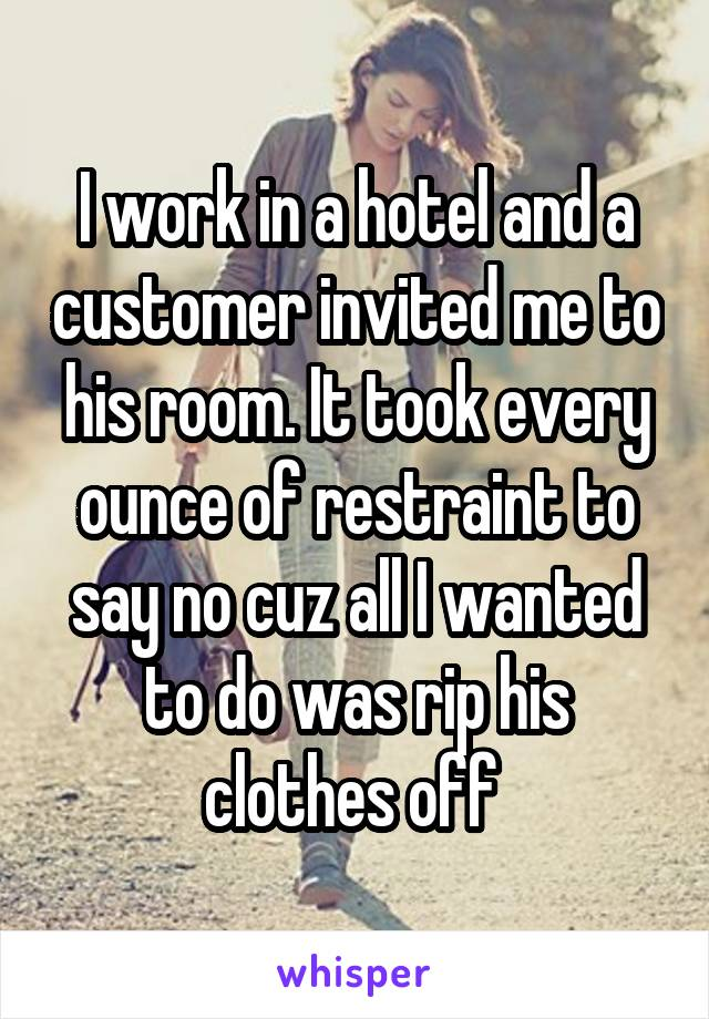 I work in a hotel and a customer invited me to his room. It took every ounce of restraint to say no cuz all I wanted to do was rip his clothes off