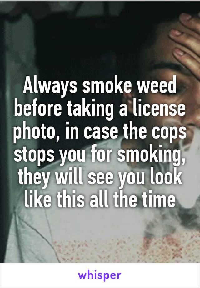 Always smoke weed before taking a license photo, in case the cops stops you for smoking, they will see you look like this all the time