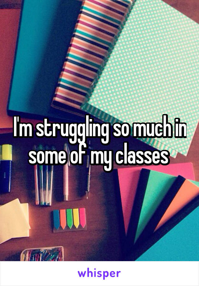 I'm struggling so much in some of my classes