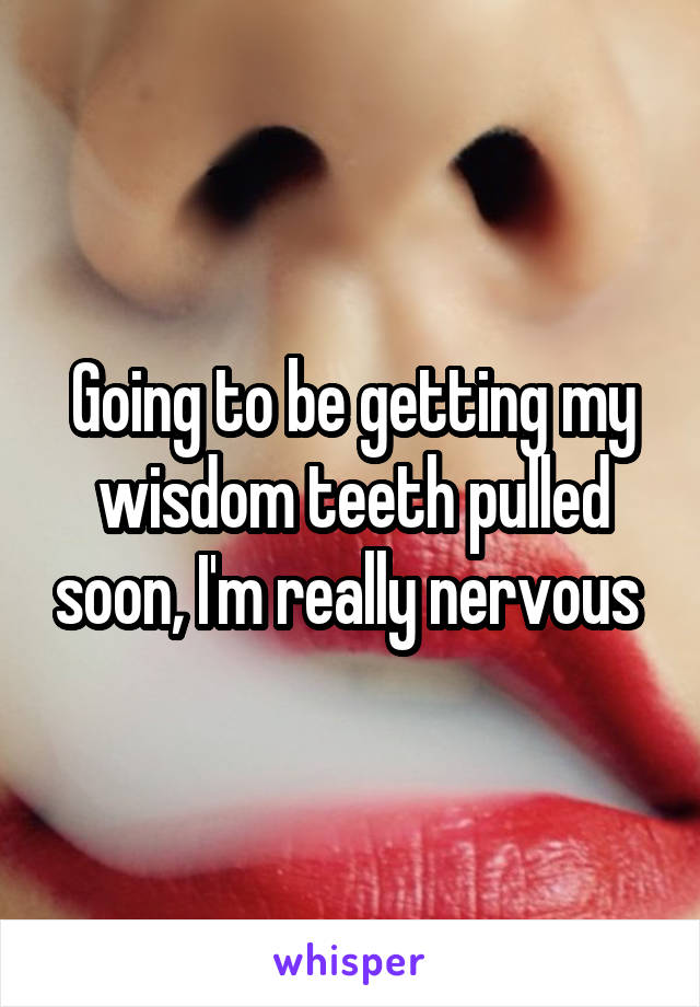 Going to be getting my wisdom teeth pulled soon, I'm really nervous