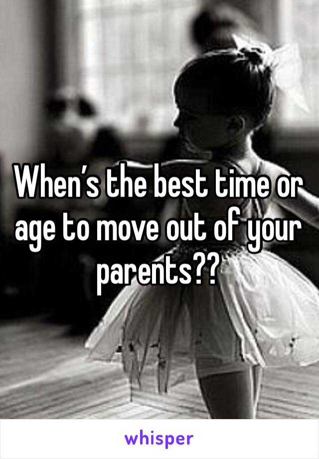 When's the best time or age to move out of your parents??
