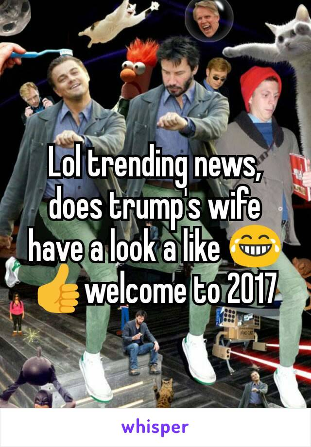 Lol trending news, does trump's wife have a look a like 😂👍welcome to 2017
