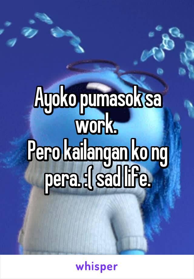 Ayoko pumasok sa work.  Pero kailangan ko ng pera. :( sad life.