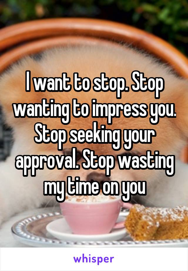 I want to stop. Stop wanting to impress you. Stop seeking your approval. Stop wasting my time on you
