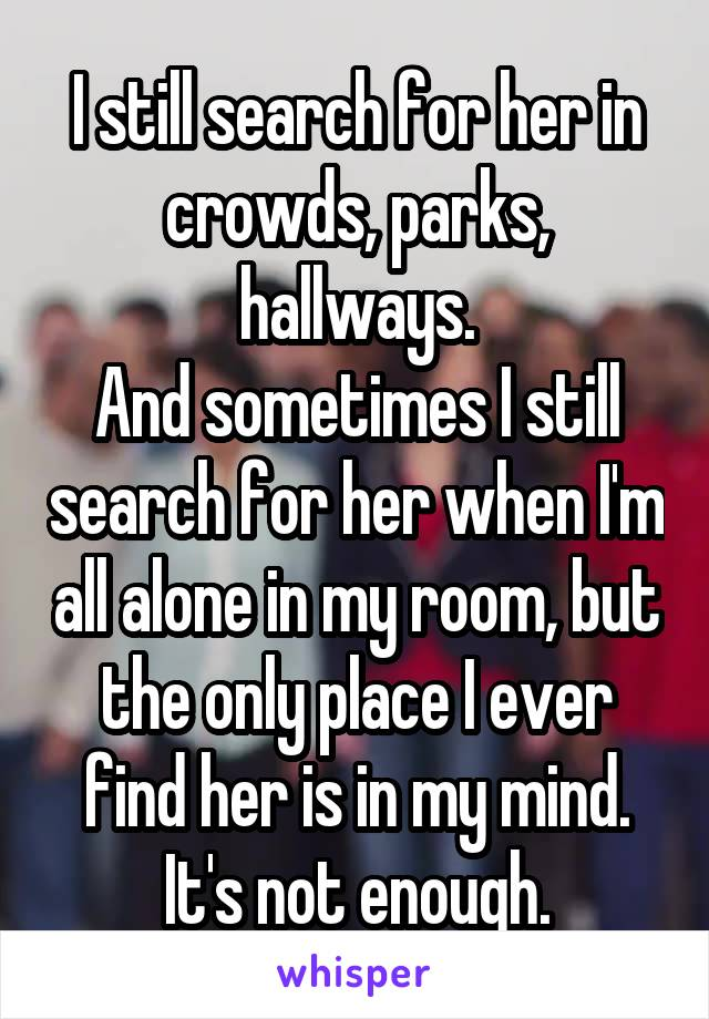 I still search for her in crowds, parks, hallways. And sometimes I still search for her when I'm all alone in my room, but the only place I ever find her is in my mind. It's not enough.