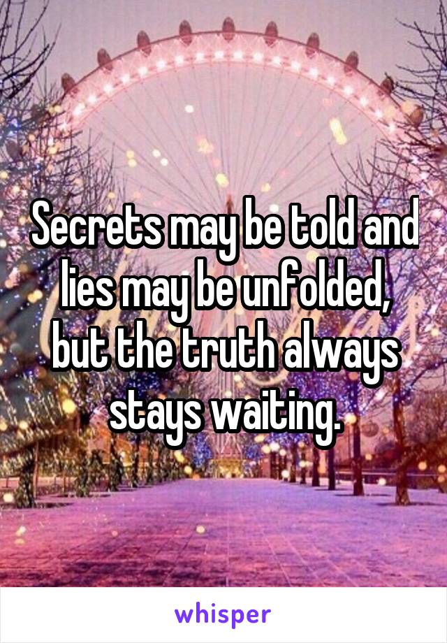 Secrets may be told and lies may be unfolded, but the truth always stays waiting.