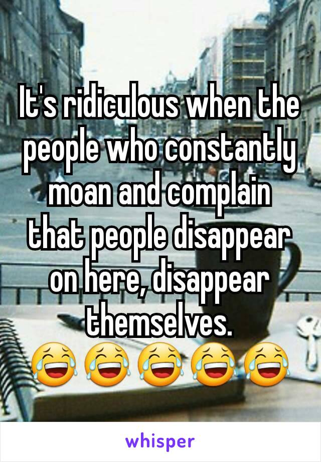 It's ridiculous when the people who constantly moan and complain that people disappear on here, disappear themselves. 😂😂😂😂😂