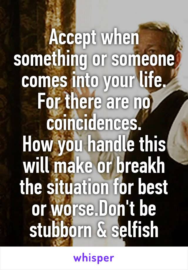 Accept when something or someone comes into your life. For there are no coincidences. How you handle this will make or breakh the situation for best or worse.Don't be stubborn & selfish
