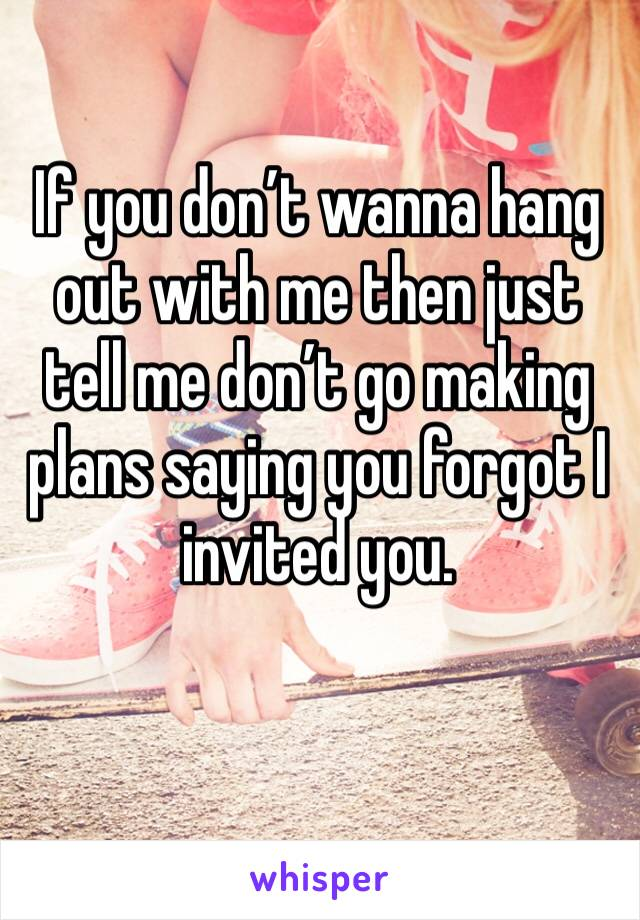 If you don't wanna hang out with me then just tell me don't go making plans saying you forgot I invited you.