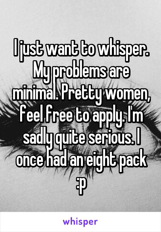 I just want to whisper. My problems are minimal. Pretty women, feel free to apply. I'm sadly quite serious. I once had an eight pack :p