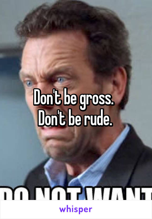 Don't be gross.   Don't be rude.