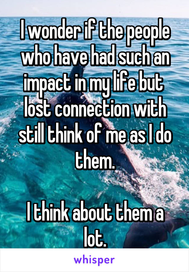 I wonder if the people who have had such an impact in my life but  lost connection with still think of me as I do them.  I think about them a lot.