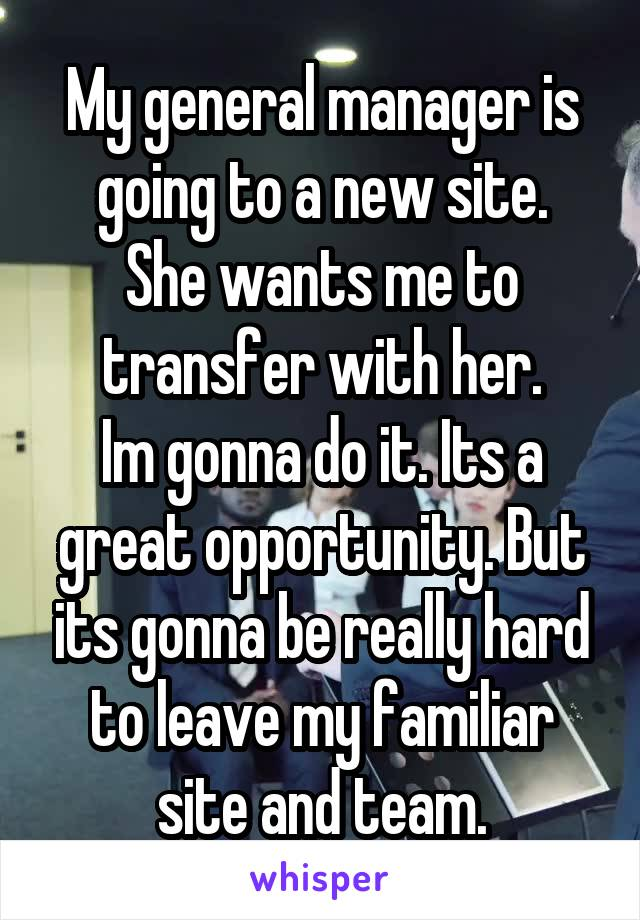 My general manager is going to a new site. She wants me to transfer with her. Im gonna do it. Its a great opportunity. But its gonna be really hard to leave my familiar site and team.