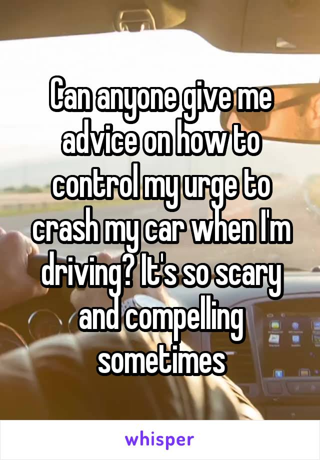 Can anyone give me advice on how to control my urge to crash my car when I'm driving? It's so scary and compelling sometimes