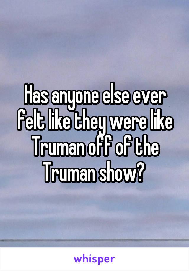 Has anyone else ever felt like they were like Truman off of the Truman show?