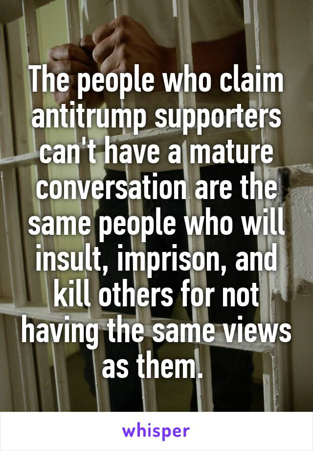The people who claim antitrump supporters can't have a mature conversation are the same people who will insult, imprison, and kill others for not having the same views as them.