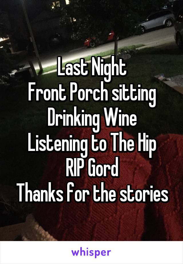 Last Night Front Porch sitting Drinking Wine Listening to The Hip RIP Gord Thanks for the stories