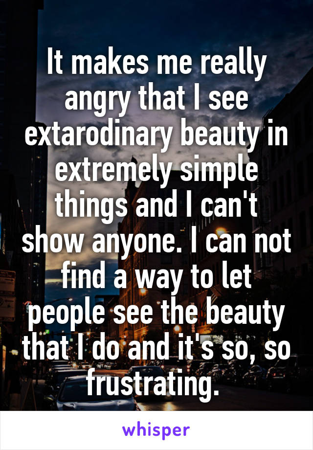 It makes me really angry that I see extarodinary beauty in extremely simple things and I can't show anyone. I can not find a way to let people see the beauty that I do and it's so, so frustrating.