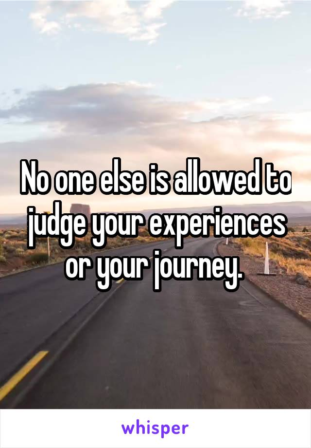 No one else is allowed to judge your experiences or your journey.