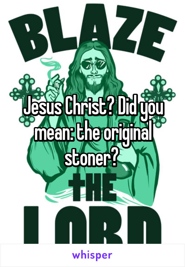Jesus Christ? Did you mean: the original stoner?