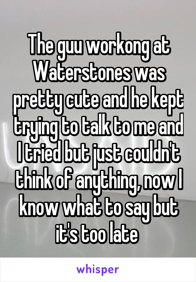 The guu workong at Waterstones was pretty cute and he kept trying to talk to me and I tried but just couldn't think of anything, now I know what to say but it's too late