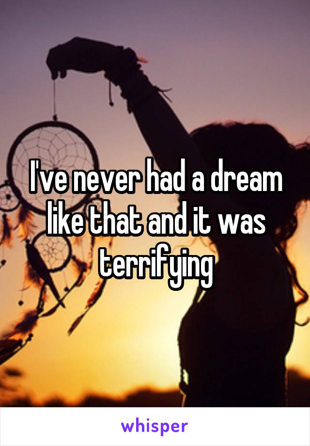 I've never had a dream like that and it was terrifying