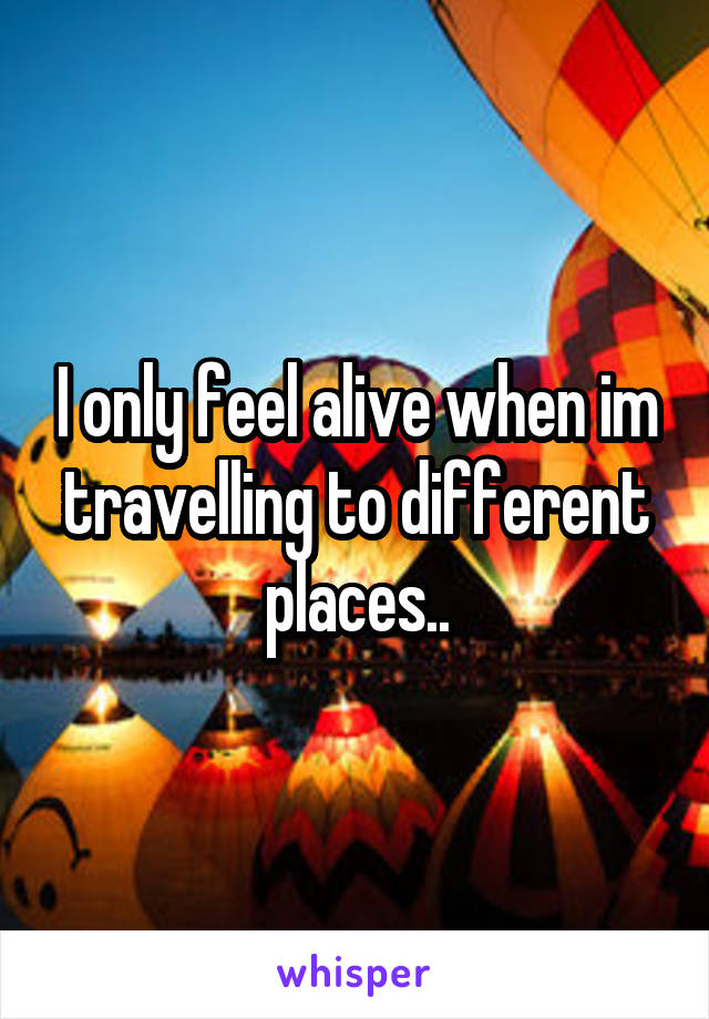 I only feel alive when im travelling to different places..