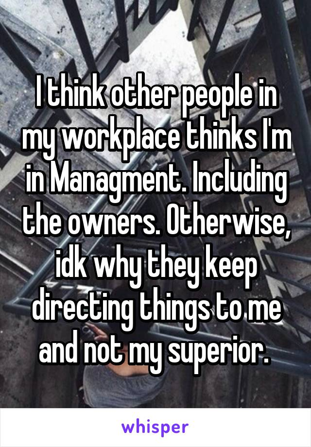 I think other people in my workplace thinks I'm in Managment. Including the owners. Otherwise, idk why they keep directing things to me and not my superior.