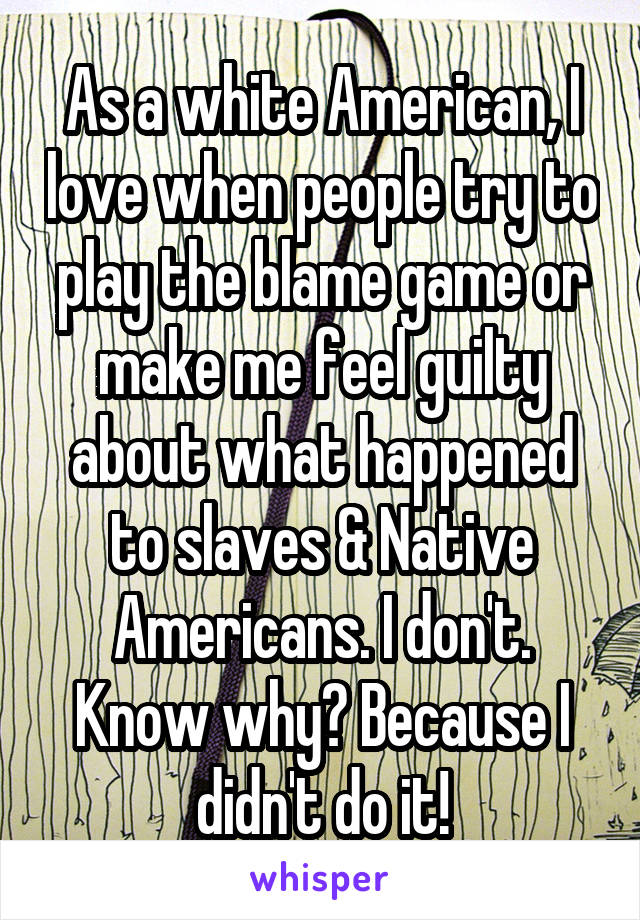 As a white American, I love when people try to play the blame game or make me feel guilty about what happened to slaves & Native Americans. I don't. Know why? Because I didn't do it!