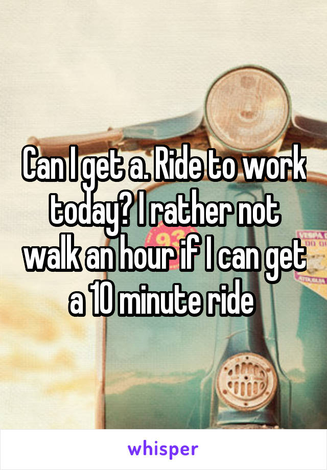 Can I get a. Ride to work today? I rather not walk an hour if I can get a 10 minute ride