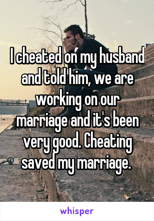 I cheated on my husband and told him, we are working on our marriage and it's been very good. Cheating saved my marriage.