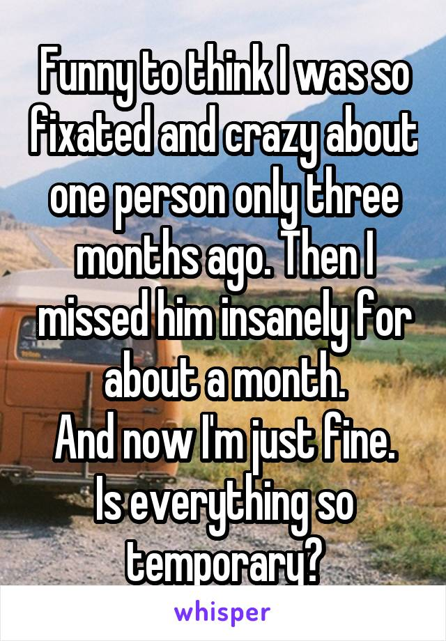 Funny to think I was so fixated and crazy about one person only three months ago. Then I missed him insanely for about a month. And now I'm just fine. Is everything so temporary?