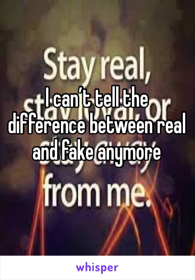 I can't tell the difference between real and fake anymore