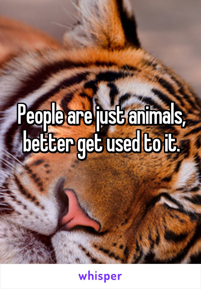 People are just animals, better get used to it.