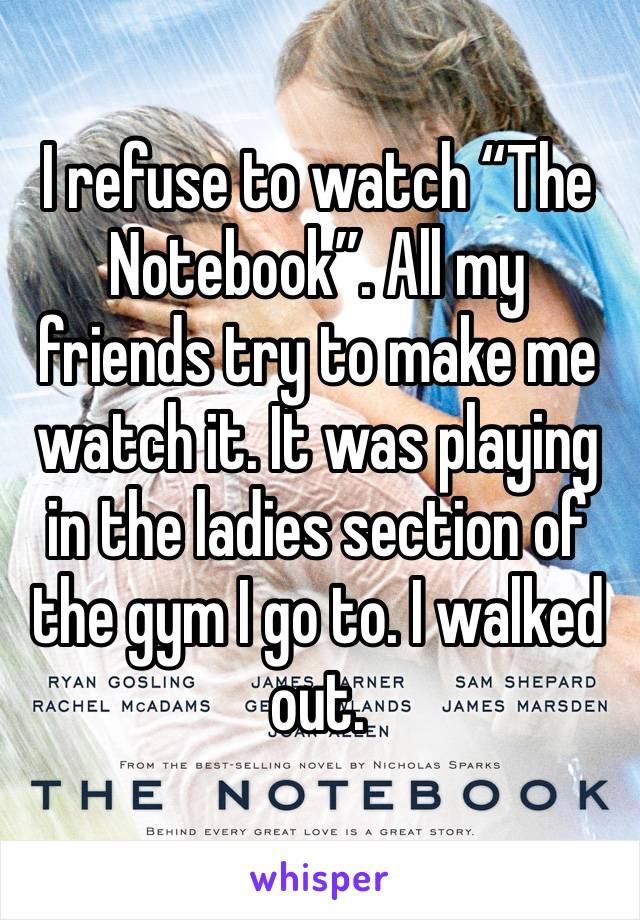 "I refuse to watch ""The Notebook"". All my friends try to make me watch it. It was playing in the ladies section of the gym I go to. I walked out."