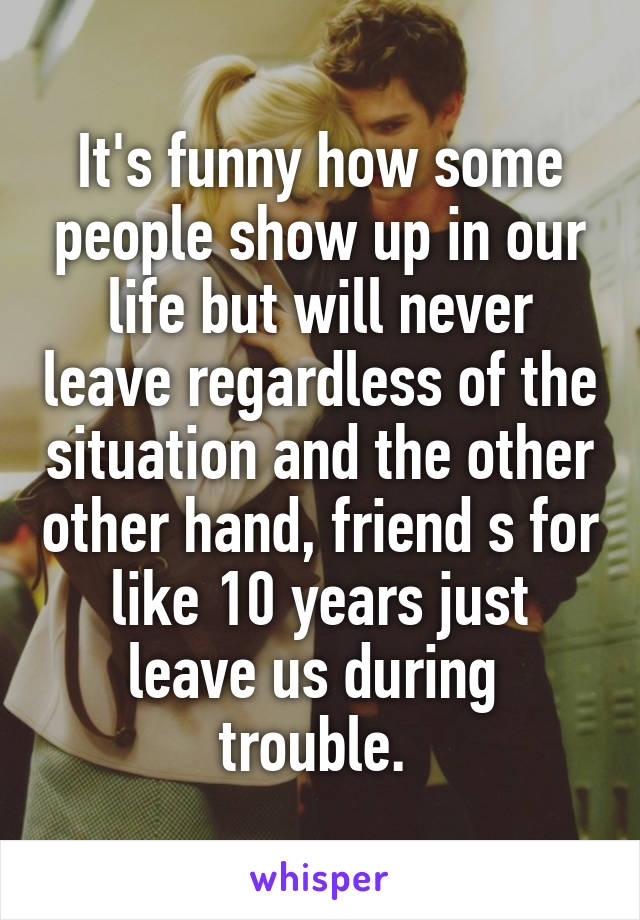 It's funny how some people show up in our life but will never leave regardless of the situation and the other other hand, friend s for like 10 years just leave us during  trouble.